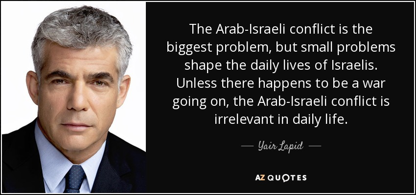 The Arab-Israeli conflict is the biggest problem, but small problems shape the daily lives of Israelis. Unless there happens to be a war going on, the Arab-Israeli conflict is irrelevant in daily life. - Yair Lapid