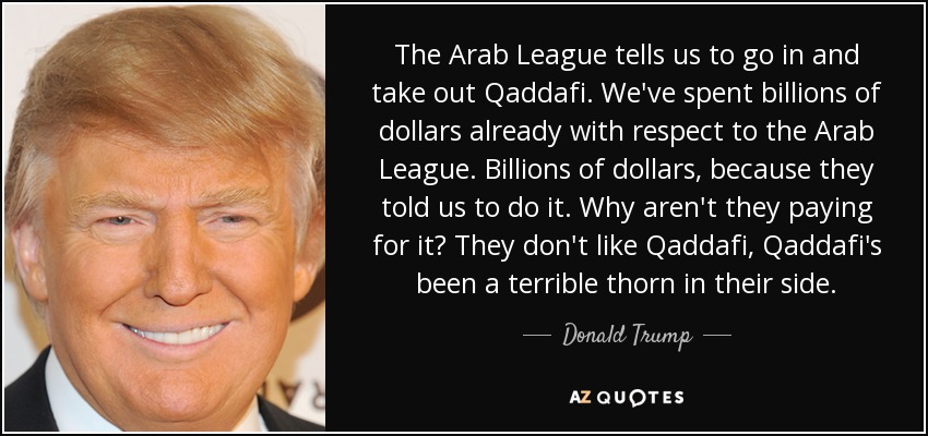 The Arab League tells us to go in and take out Qaddafi. We've spent billions of dollars already with respect to the Arab League. Billions of dollars, because they told us to do it. Why aren't they paying for it? They don't like Qaddafi, Qaddafi's been a terrible thorn in their side. - Donald Trump