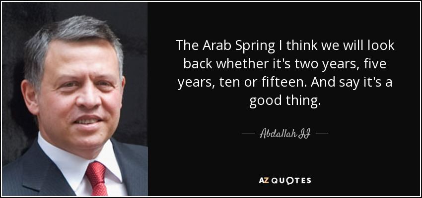 The Arab Spring I think we will look back whether it's two years, five years, ten or fifteen. And say it's a good thing. - Abdallah II
