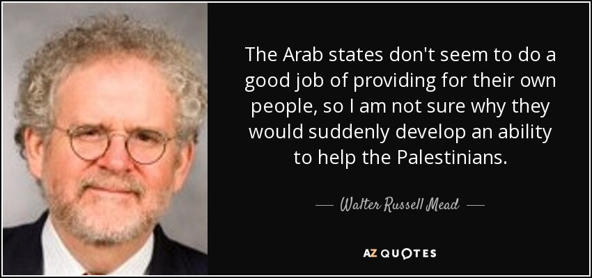 The Arab states don't seem to do a good job of providing for their own people, so I am not sure why they would suddenly develop an ability to help the Palestinians. - Walter Russell Mead