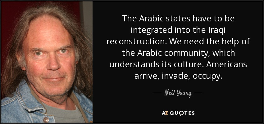 The Arabic states have to be integrated into the Iraqi reconstruction. We need the help of the Arabic community, which understands its culture. Americans arrive, invade, occupy. - Neil Young