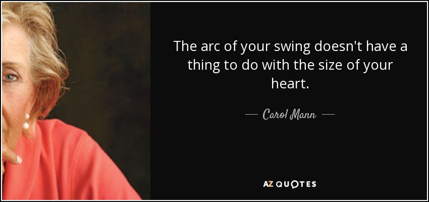 The arc of your swing doesn't have a thing to do with the size of your heart. - Carol Mann