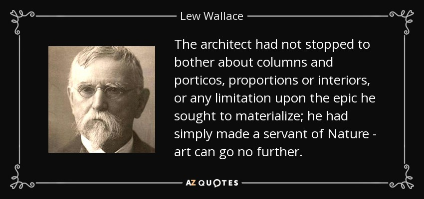 The architect had not stopped to bother about columns and porticos, proportions or interiors, or any limitation upon the epic he sought to materialize; he had simply made a servant of Nature - art can go no further. - Lew Wallace