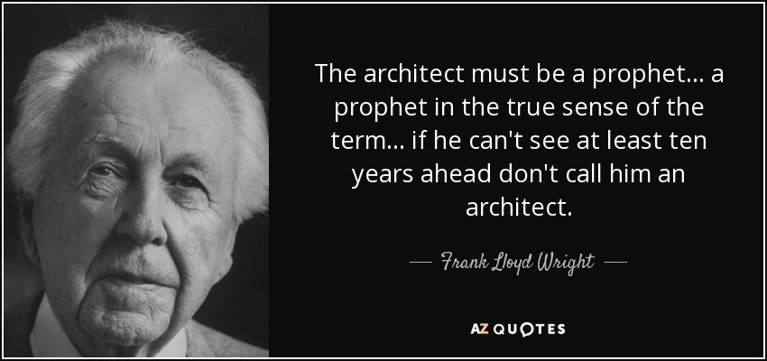 The architect must be a prophet... a prophet in the true sense of the term... if he can't see at least ten years ahead don't call him an architect. - Frank Lloyd Wright