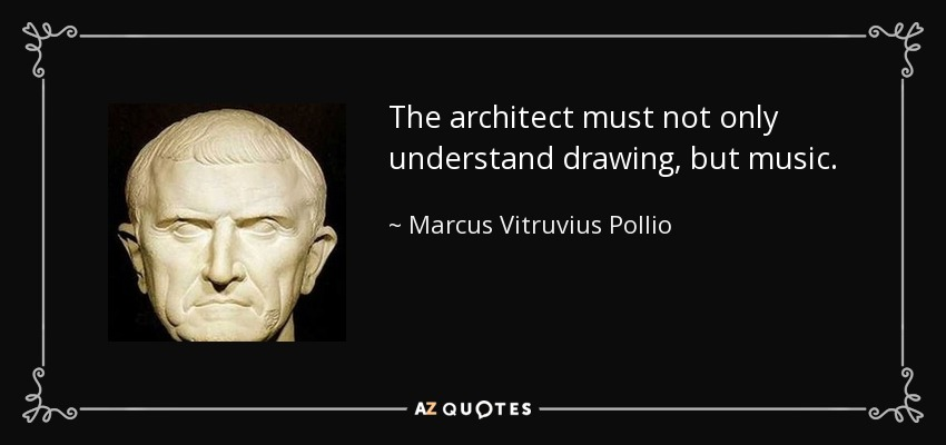 The architect must not only understand drawing, but music. - Marcus Vitruvius Pollio