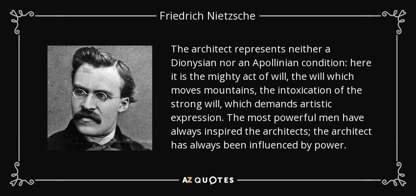 The architect represents neither a Dionysian nor an Apollinian condition: here it is the mighty act of will, the will which moves mountains, the intoxication of the strong will, which demands artistic expression. The most powerful men have always inspired the architects; the architect has always been influenced by power. - Friedrich Nietzsche