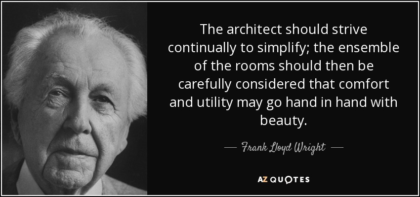 The architect should strive continually to simplify; the ensemble of the rooms should then be carefully considered that comfort and utility may go hand in hand with beauty. - Frank Lloyd Wright