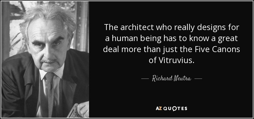 The architect who really designs for a human being has to know a great deal more than just the Five Canons of Vitruvius. - Richard Neutra