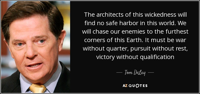 The architects of this wickedness will find no safe harbor in this world. We will chase our enemies to the furthest corners of this Earth. It must be war without quarter, pursuit without rest, victory without qualification - Tom DeLay