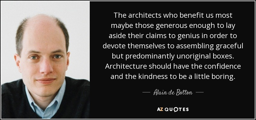 The architects who benefit us most maybe those generous enough to lay aside their claims to genius in order to devote themselves to assembling graceful but predominantly unoriginal boxes. Architecture should have the confidence and the kindness to be a little boring. - Alain de Botton