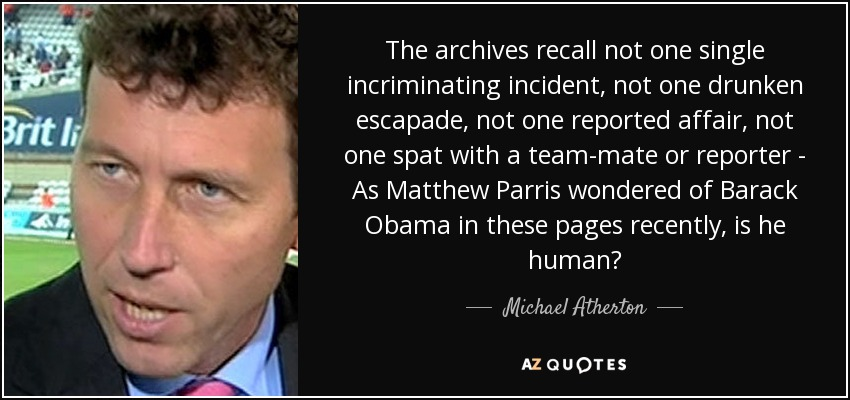 The archives recall not one single incriminating incident, not one drunken escapade, not one reported affair, not one spat with a team-mate or reporter - As Matthew Parris wondered of Barack Obama in these pages recently, is he human? - Michael Atherton