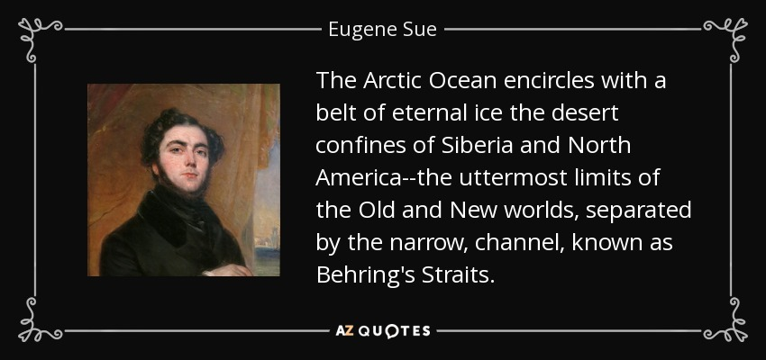 The Arctic Ocean encircles with a belt of eternal ice the desert confines of Siberia and North America--the uttermost limits of the Old and New worlds, separated by the narrow, channel, known as Behring's Straits. - Eugene Sue