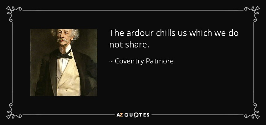 The ardour chills us which we do not share. - Coventry Patmore