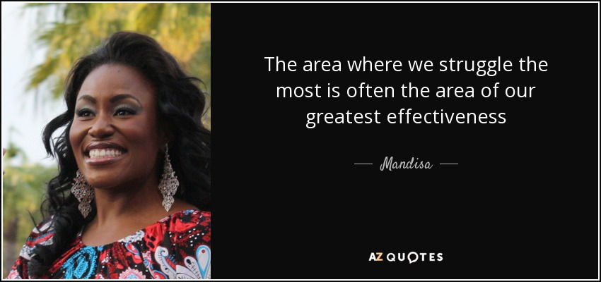 The area where we struggle the most is often the area of our greatest effectiveness - Mandisa