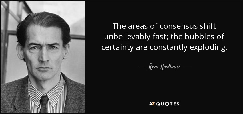 The areas of consensus shift unbelievably fast; the bubbles of certainty are constantly exploding. - Rem Koolhaas