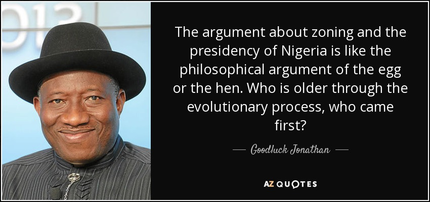 The argument about zoning and the presidency of Nigeria is like the philosophical argument of the egg or the hen. Who is older through the evolutionary process, who came first? - Goodluck Jonathan