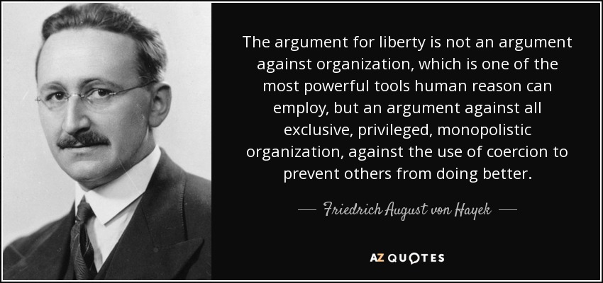The argument for liberty is not an argument against organization, which is one of the most powerful tools human reason can employ, but an argument against all exclusive, privileged, monopolistic organization, against the use of coercion to prevent others from doing better. - Friedrich August von Hayek