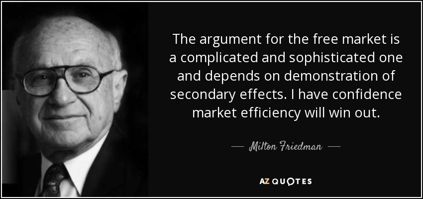 The argument for the free market is a complicated and sophisticated one and depends on demonstration of secondary effects. I have confidence market efficiency will win out. - Milton Friedman