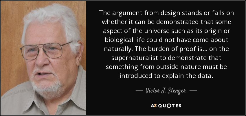 The argument from design stands or falls on whether it can be demonstrated that some aspect of the universe such as its origin or biological life could not have come about naturally. The burden of proof is ... on the supernaturalist to demonstrate that something from outside nature must be introduced to explain the data. - Victor J. Stenger