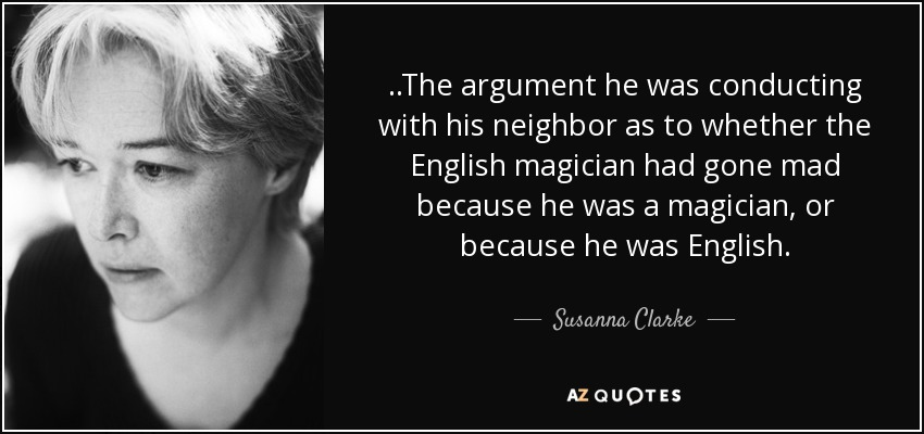 ..The argument he was conducting with his neighbor as to whether the English magician had gone mad because he was a magician, or because he was English. - Susanna Clarke