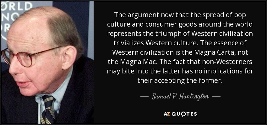 The argument now that the spread of pop culture and consumer goods around the world represents the triumph of Western civilization trivializes Western culture. The essence of Western civilization is the Magna Carta, not the Magna Mac. The fact that non-Westerners may bite into the latter has no implications for their accepting the former. - Samuel P. Huntington