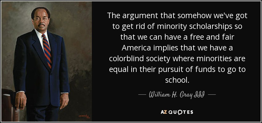 The argument that somehow we've got to get rid of minority scholarships so that we can have a free and fair America implies that we have a colorblind society where minorities are equal in their pursuit of funds to go to school. - William H. Gray III