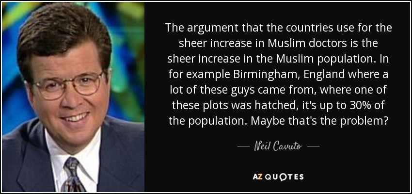 The argument that the countries use for the sheer increase in Muslim doctors is the sheer increase in the Muslim population. In for example Birmingham, England where a lot of these guys came from, where one of these plots was hatched, it's up to 30% of the population. Maybe that's the problem? - Neil Cavuto