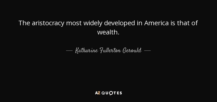 The aristocracy most widely developed in America is that of wealth. - Katharine Fullerton Gerould