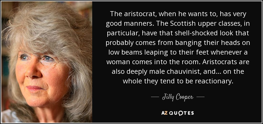 The aristocrat, when he wants to, has very good manners. The Scottish upper classes, in particular, have that shell-shocked look that probably comes from banging their heads on low beams leaping to their feet whenever a woman comes into the room. Aristocrats are also deeply male chauvinist, and ... on the whole they tend to be reactionary. - Jilly Cooper