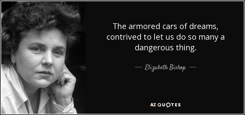 The armored cars of dreams, contrived to let us do so many a dangerous thing. - Elizabeth Bishop