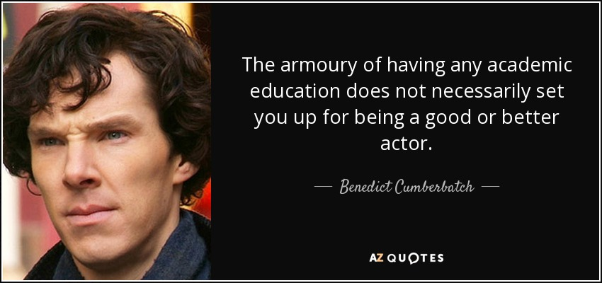 The armoury of having any academic education does not necessarily set you up for being a good or better actor. - Benedict Cumberbatch