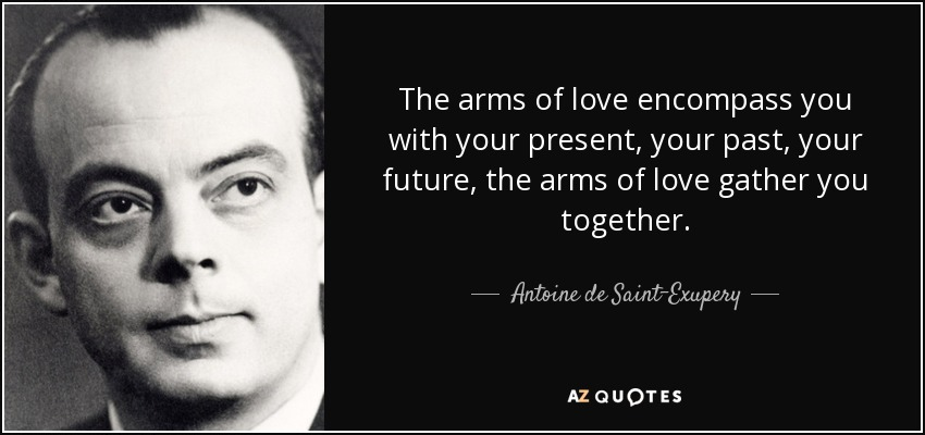 The arms of love encompass you with your present, your past, your future, the arms of love gather you together. - Antoine de Saint-Exupery