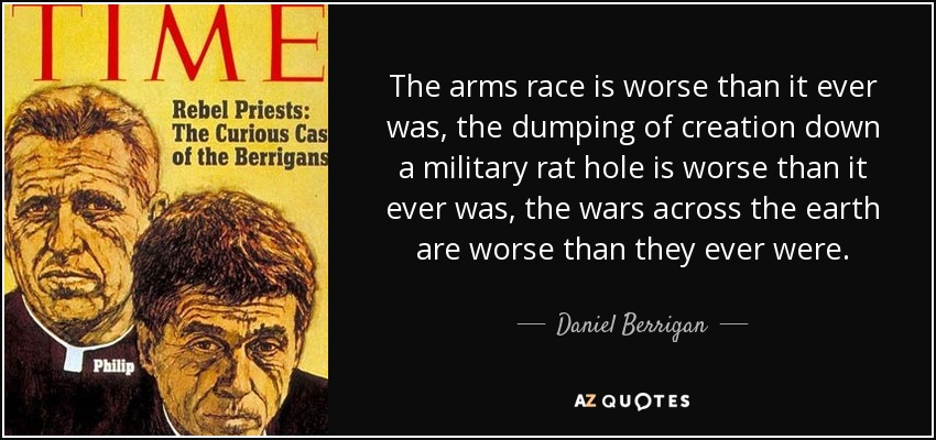 The arms race is worse than it ever was, the dumping of creation down a military rat hole is worse than it ever was, the wars across the earth are worse than they ever were. - Daniel Berrigan