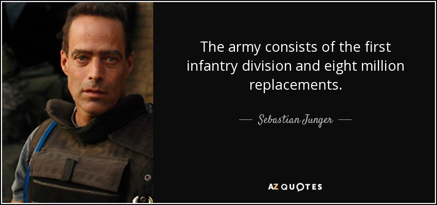 The army consists of the first infantry division and eight million replacements. - Sebastian Junger