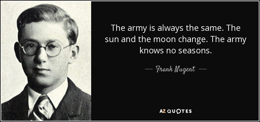The army is always the same. The sun and the moon change. The army knows no seasons. - Frank Nugent