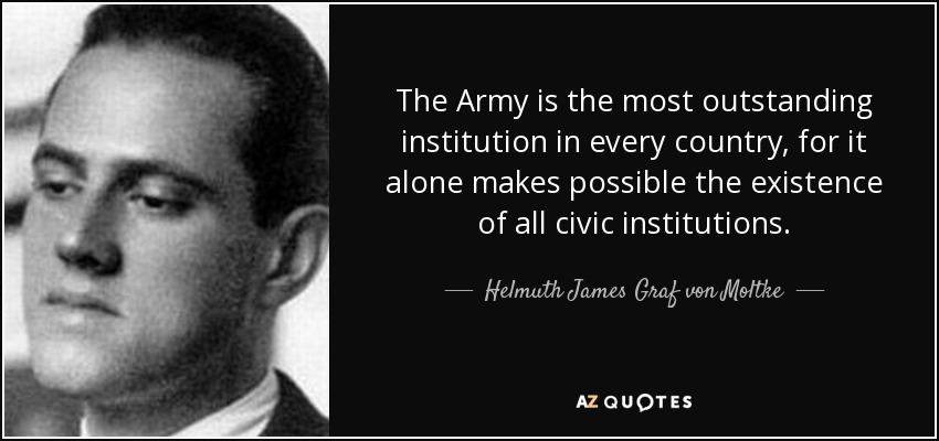 The Army is the most outstanding institution in every country, for it alone makes possible the existence of all civic institutions. - Helmuth James Graf von Moltke