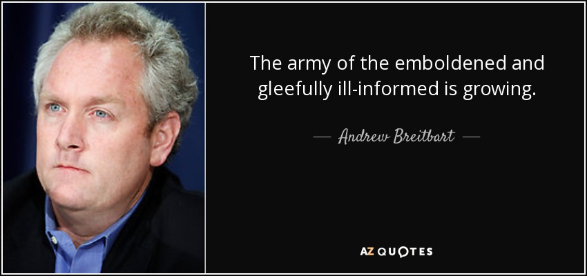 The army of the emboldened and gleefully ill-informed is growing. - Andrew Breitbart