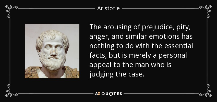 The arousing of prejudice, pity, anger, and similar emotions has nothing to do with the essential facts, but is merely a personal appeal to the man who is judging the case. - Aristotle