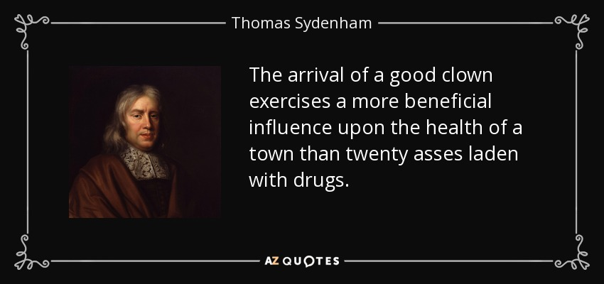 The arrival of a good clown exercises a more beneficial influence upon the health of a town than twenty asses laden with drugs. - Thomas Sydenham