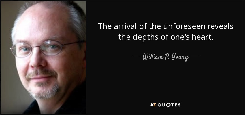 The arrival of the unforeseen reveals the depths of one's heart. - William P. Young