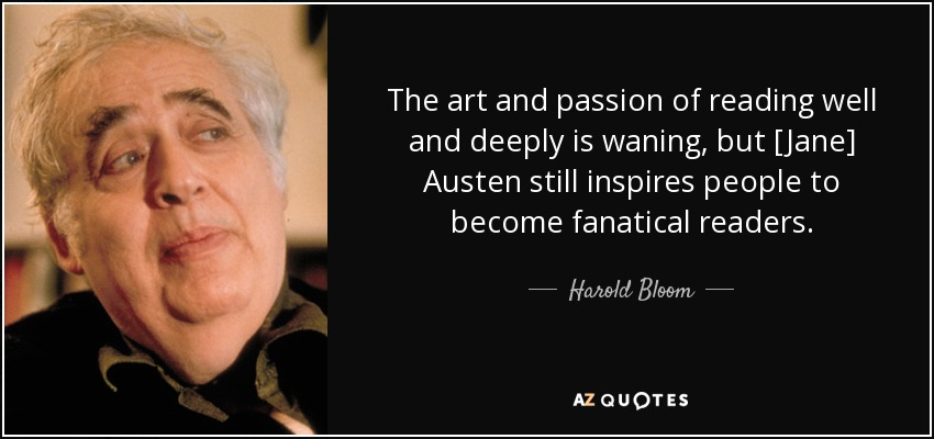 The art and passion of reading well and deeply is waning, but [Jane] Austen still inspires people to become fanatical readers. - Harold Bloom