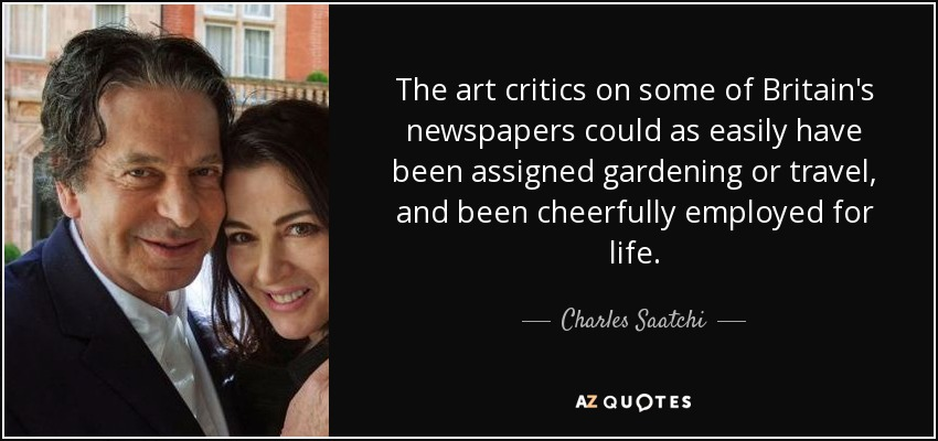 The art critics on some of Britain's newspapers could as easily have been assigned gardening or travel, and been cheerfully employed for life. - Charles Saatchi