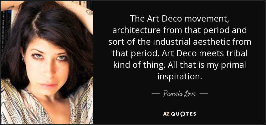 The Art Deco movement, architecture from that period and sort of the industrial aesthetic from that period. Art Deco meets tribal kind of thing. All that is my primal inspiration. - Pamela Love