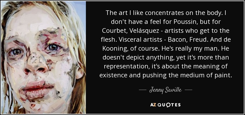 The art I like concentrates on the body. I don't have a feel for Poussin, but for Courbet, Velásquez - artists who get to the flesh. Visceral artists - Bacon, Freud. And de Kooning, of course. He's really my man. He doesn't depict anything, yet it's more than representation, it's about the meaning of existence and pushing the medium of paint. - Jenny Saville