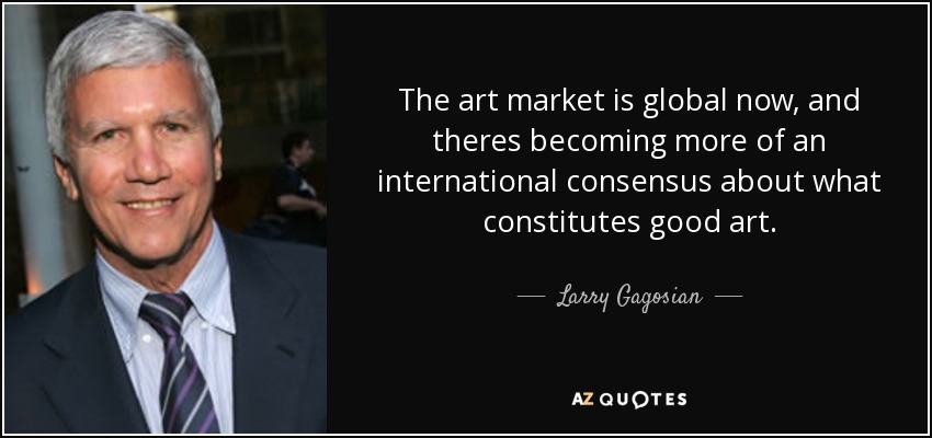 The art market is global now, and theres becoming more of an international consensus about what constitutes good art. - Larry Gagosian