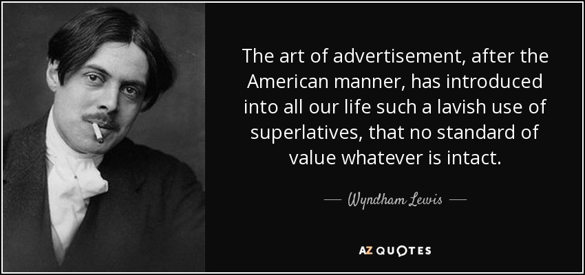 The art of advertisement, after the American manner, has introduced into all our life such a lavish use of superlatives, that no standard of value whatever is intact. - Wyndham Lewis