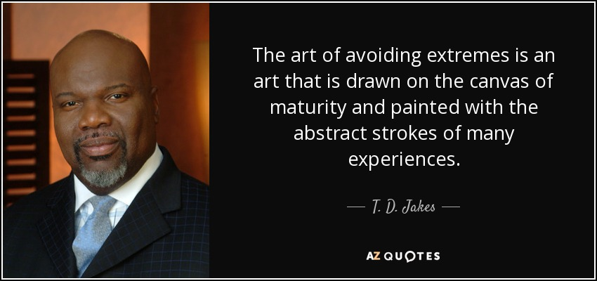 The art of avoiding extremes is an art that is drawn on the canvas of maturity and painted with the abstract strokes of many experiences. - T. D. Jakes