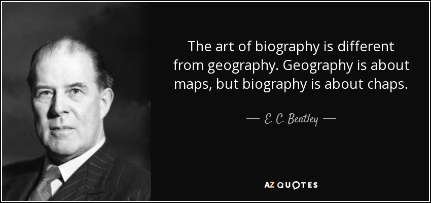 The art of biography is different from geography. Geography is about maps, but biography is about chaps. - E. C. Bentley