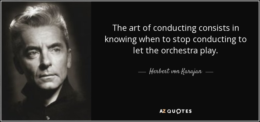 The art of conducting consists in knowing when to stop conducting to let the orchestra play. - Herbert von Karajan