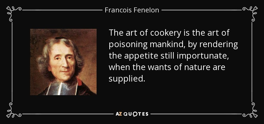 The art of cookery is the art of poisoning mankind, by rendering the appetite still importunate, when the wants of nature are supplied. - Francois Fenelon